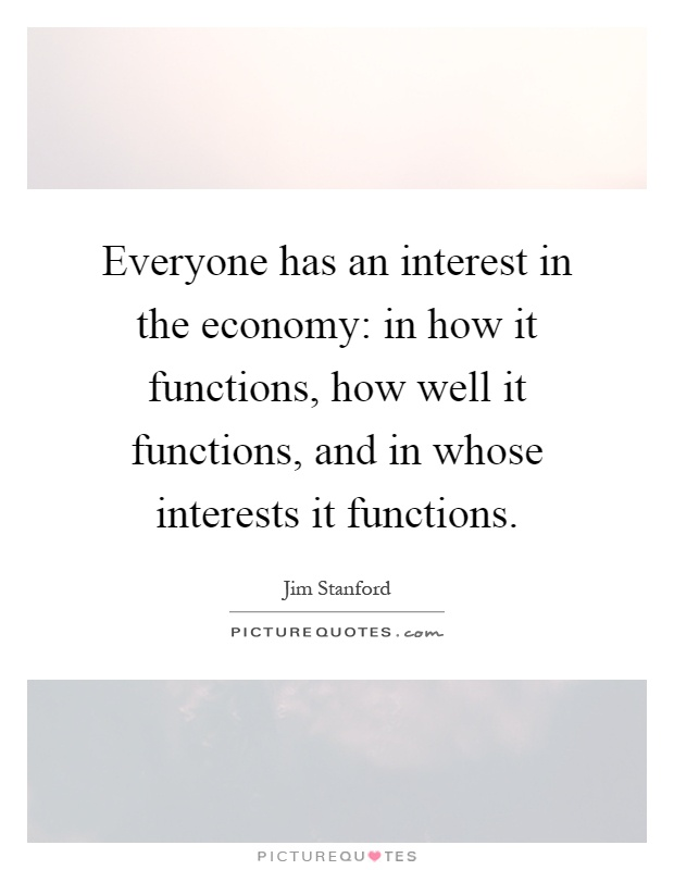 Everyone has an interest in the economy: in how it functions, how well it functions, and in whose interests it functions Picture Quote #1