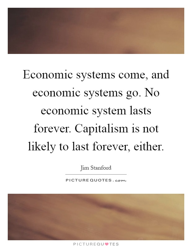 Economic systems come, and economic systems go. No economic system lasts forever. Capitalism is not likely to last forever, either Picture Quote #1