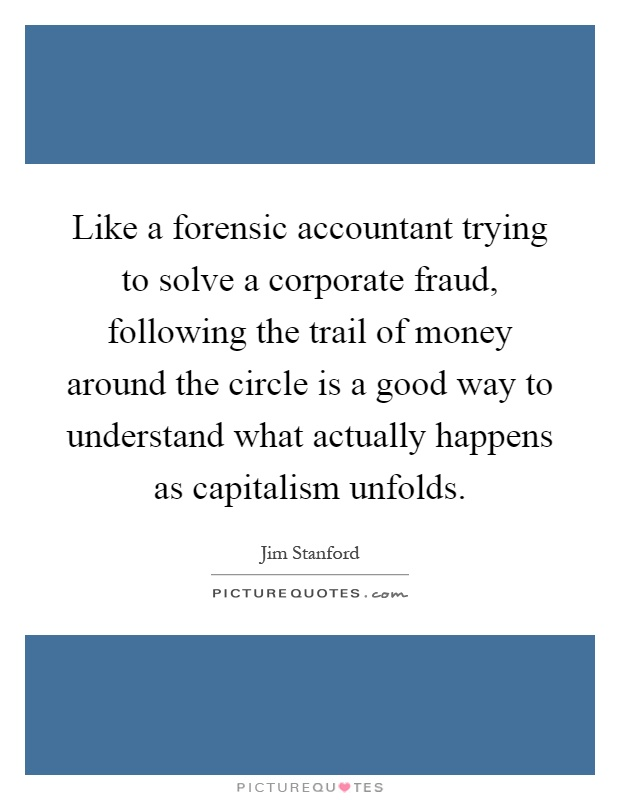 Like a forensic accountant trying to solve a corporate fraud, following the trail of money around the circle is a good way to understand what actually happens as capitalism unfolds Picture Quote #1