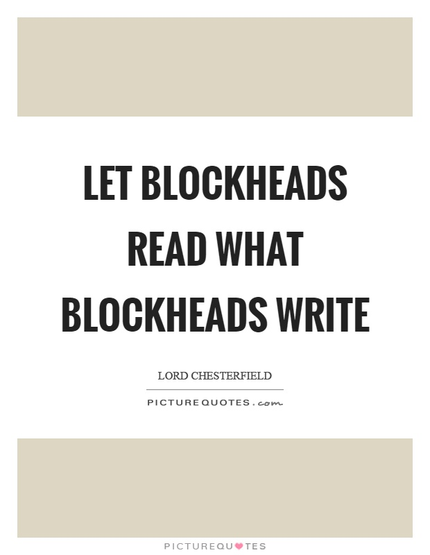 Let blockheads read what blockheads write Picture Quote #1