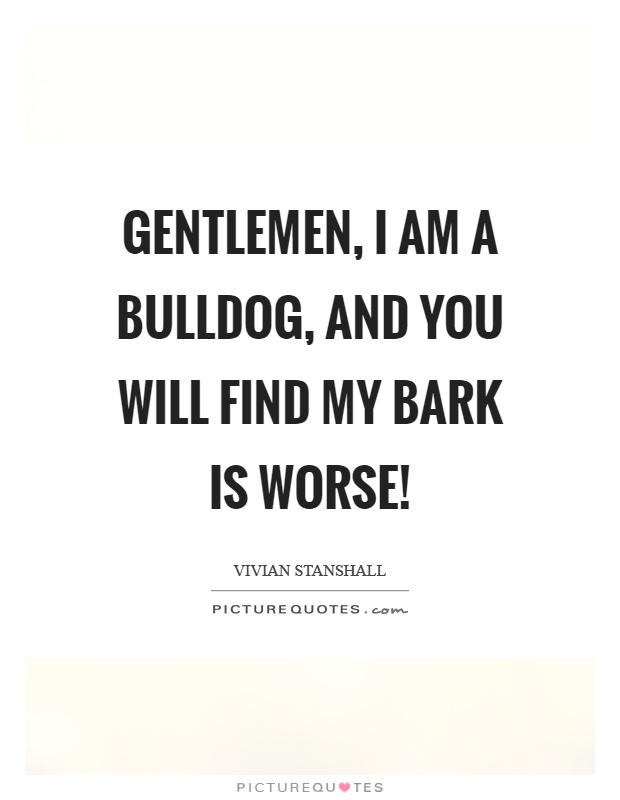 Gentlemen, I am a bulldog, and you will find my bark is worse! Picture Quote #1