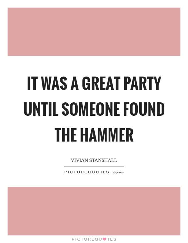 It was a great party until someone found the hammer Picture Quote #1