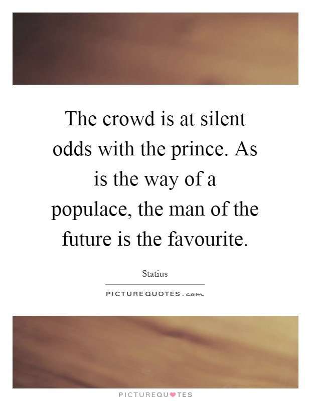 The crowd is at silent odds with the prince. As is the way of a populace, the man of the future is the favourite Picture Quote #1