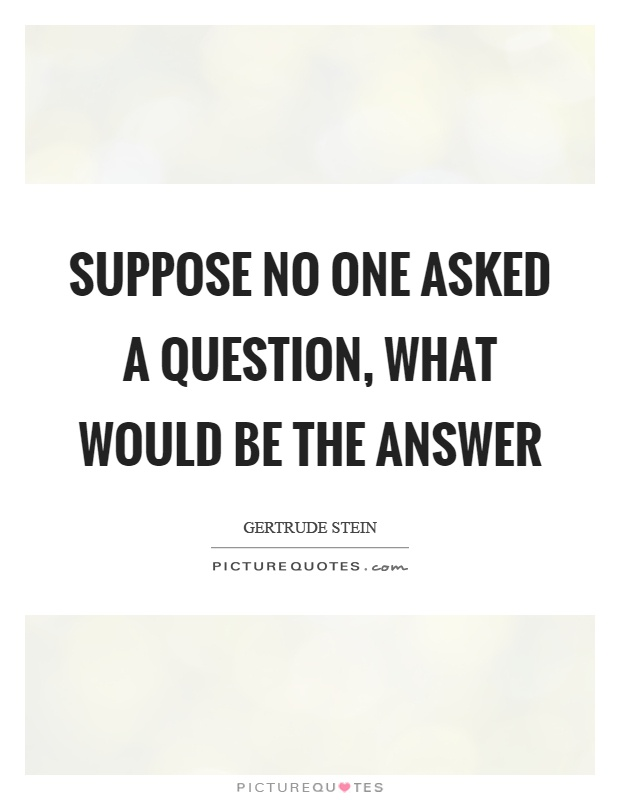 Suppose no one asked a question, what would be the answer Picture Quote #1