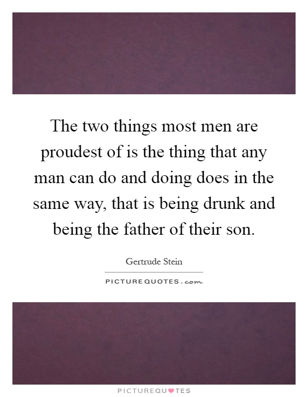 The two things most men are proudest of is the thing that any man can do and doing does in the same way, that is being drunk and being the father of their son Picture Quote #1