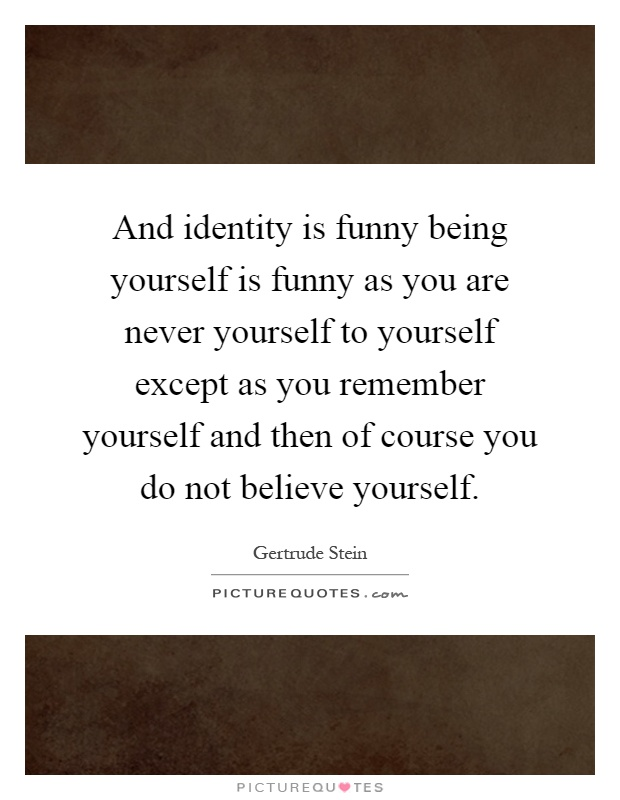 And identity is funny being yourself is funny as you are never and identity is funny being yourself is funny as you are never yourself to yourself except as you remember yourself and then of course you do not believe solutioingenieria Choice Image