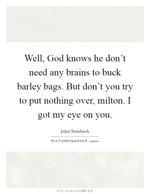 Well, God knows he don't need any brains to buck barley bags. But don't you try to put nothing over, milton. I got my eye on you Picture Quote #1