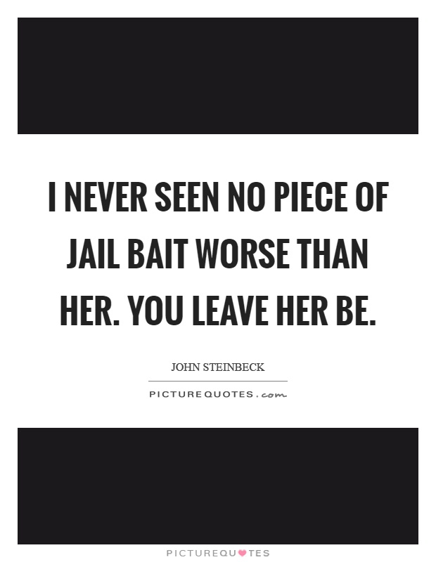 I never seen no piece of jail bait worse than her. You leave her be Picture Quote #1