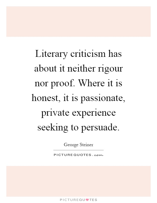 Literary criticism has about it neither rigour nor proof. Where it is honest, it is passionate, private experience seeking to persuade Picture Quote #1