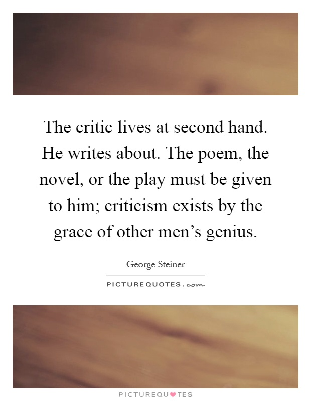 The critic lives at second hand. He writes about. The poem, the novel, or the play must be given to him; criticism exists by the grace of other men's genius Picture Quote #1