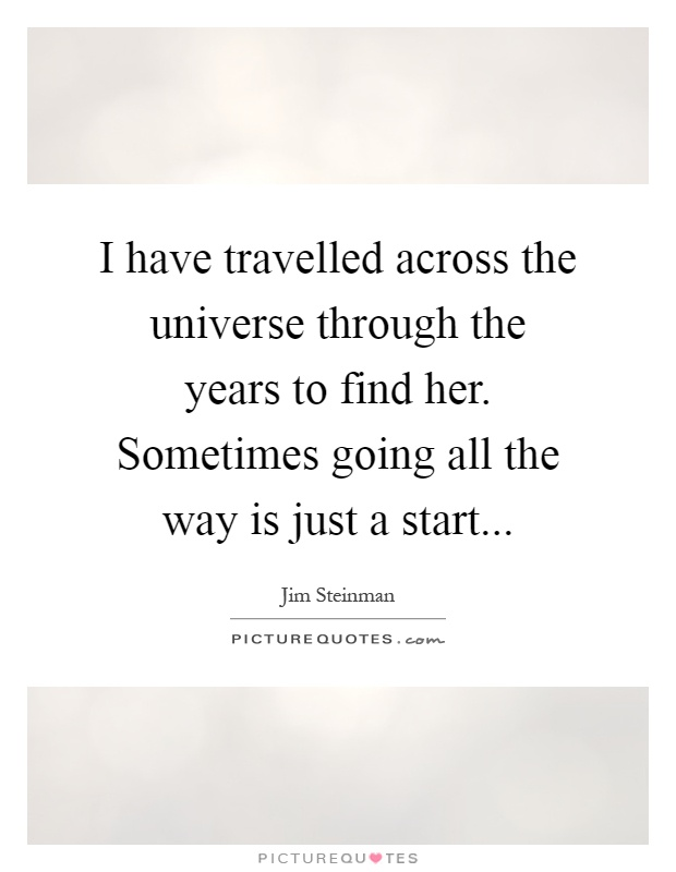 I have travelled across the universe through the years to find her. Sometimes going all the way is just a start Picture Quote #1