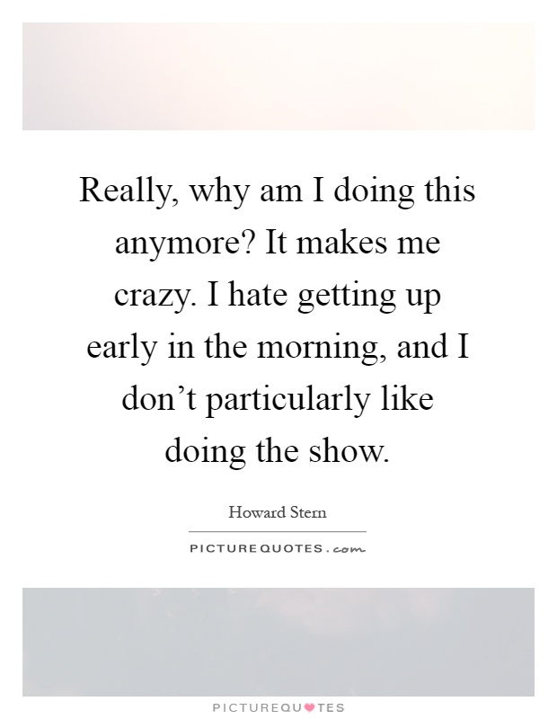 Really, why am I doing this anymore? It makes me crazy. I hate getting up early in the morning, and I don't particularly like doing the show Picture Quote #1