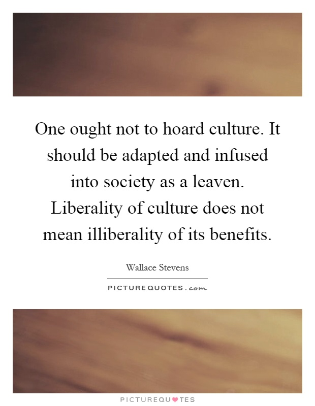 One ought not to hoard culture. It should be adapted and infused into society as a leaven. Liberality of culture does not mean illiberality of its benefits Picture Quote #1