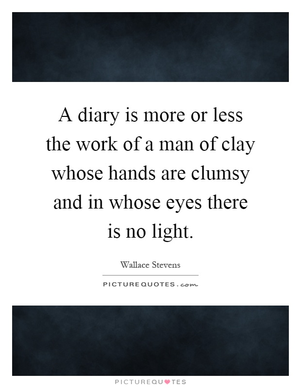 A diary is more or less the work of a man of clay whose hands are clumsy and in whose eyes there is no light Picture Quote #1