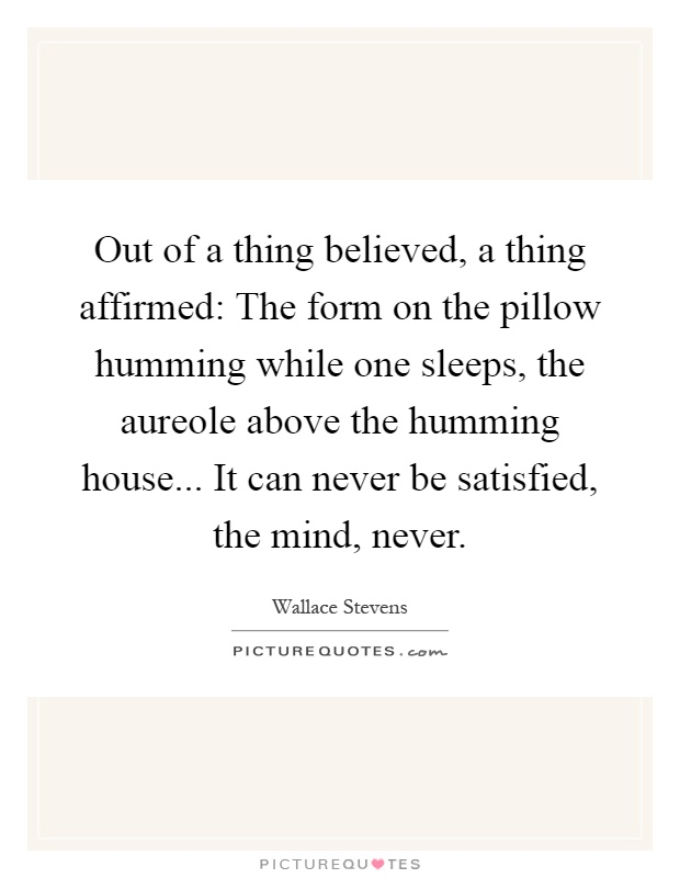 Out of a thing believed, a thing affirmed: The form on the pillow humming while one sleeps, the aureole above the humming house... It can never be satisfied, the mind, never Picture Quote #1
