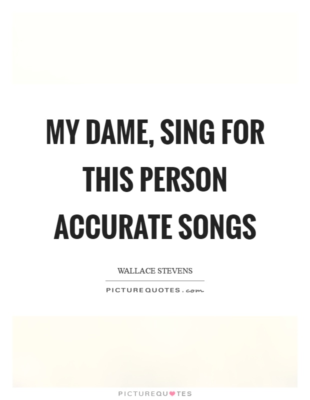 My dame, sing for this person accurate songs Picture Quote #1