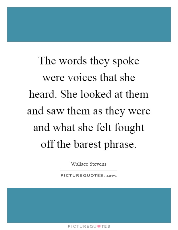 The words they spoke were voices that she heard. She looked at them and saw them as they were and what she felt fought off the barest phrase Picture Quote #1