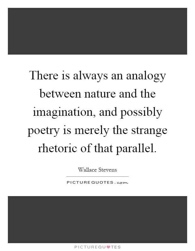 There is always an analogy between nature and the imagination, and possibly poetry is merely the strange rhetoric of that parallel Picture Quote #1
