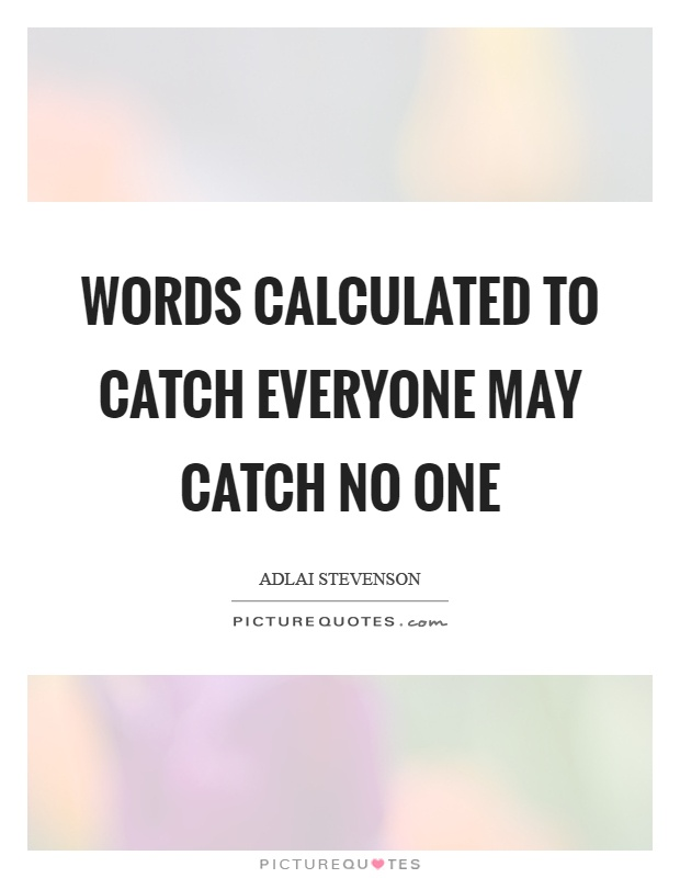 Words calculated to catch everyone may catch no one Picture Quote #1