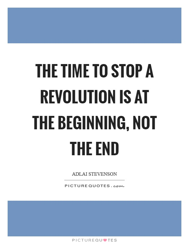 The time to stop a revolution is at the beginning, not the end Picture Quote #1