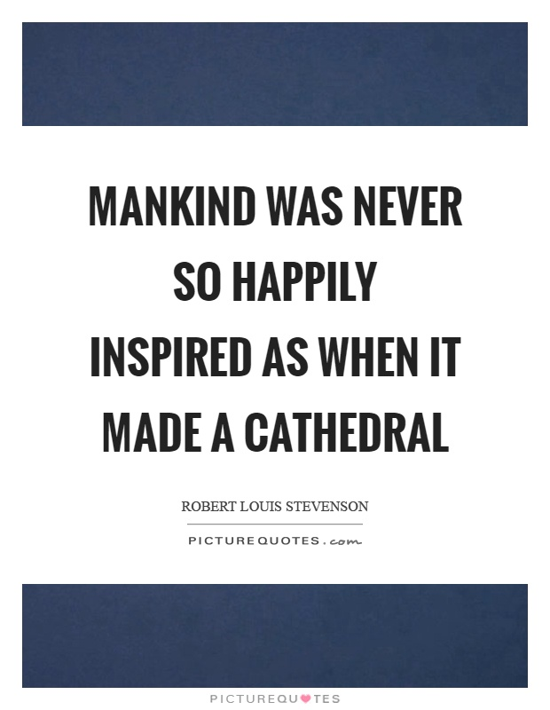 Mankind was never so happily inspired as when it made a cathedral Picture Quote #1
