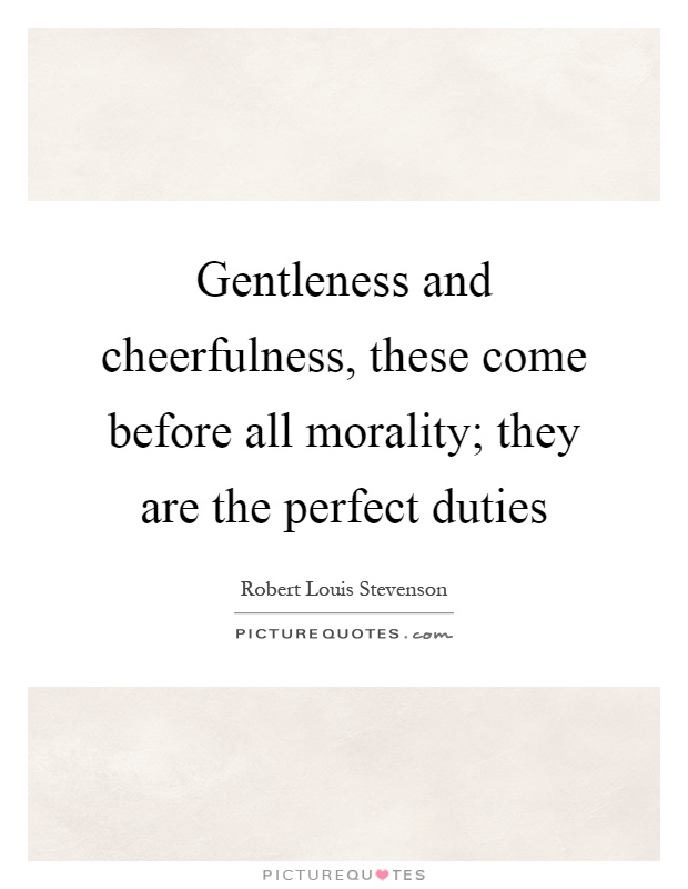 Gentleness and cheerfulness, these come before all morality; they are the perfect duties Picture Quote #1