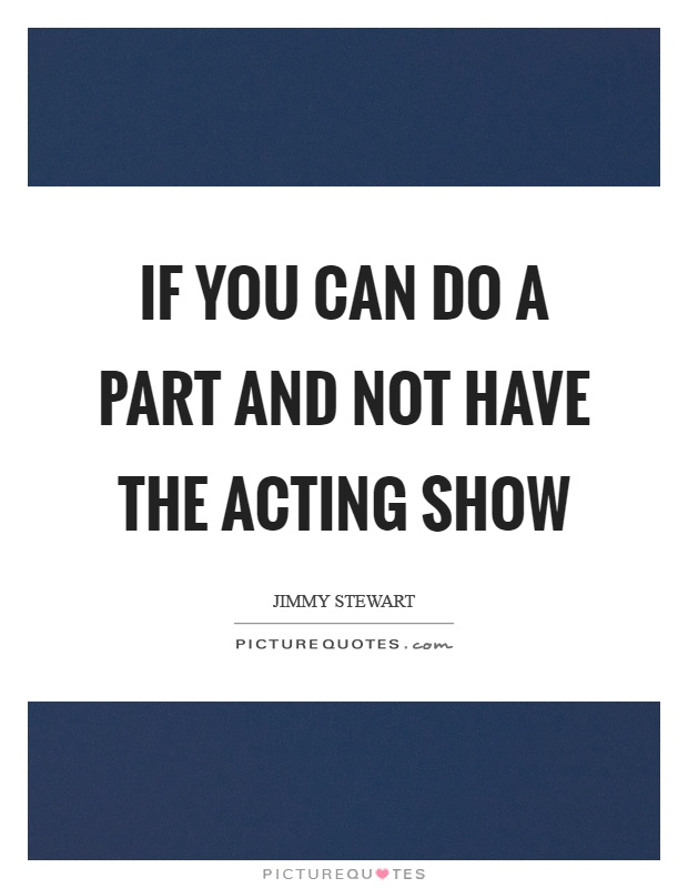 If you can do a part and not have the acting show Picture Quote #1