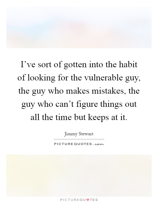 I've sort of gotten into the habit of looking for the vulnerable guy, the guy who makes mistakes, the guy who can't figure things out all the time but keeps at it Picture Quote #1