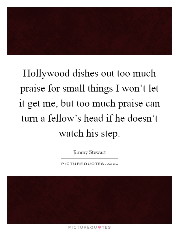 Hollywood dishes out too much praise for small things I won't let it get me, but too much praise can turn a fellow's head if he doesn't watch his step Picture Quote #1