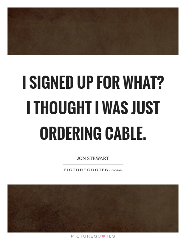 I signed up for what? I thought I was just ordering cable Picture Quote #1