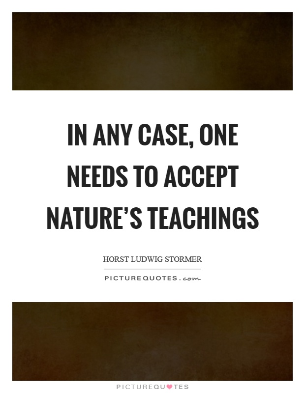 In any case, one needs to accept nature's teachings Picture Quote #1