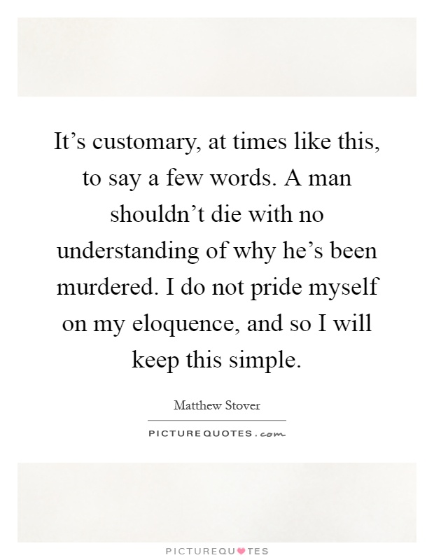 It's customary, at times like this, to say a few words. A man shouldn't die with no understanding of why he's been murdered. I do not pride myself on my eloquence, and so I will keep this simple Picture Quote #1