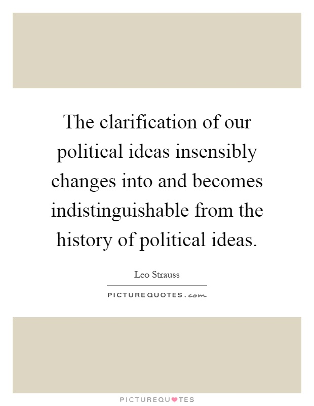 The clarification of our political ideas insensibly changes into and becomes indistinguishable from the history of political ideas Picture Quote #1