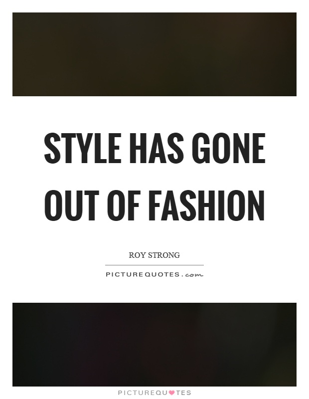 Style has gone out of fashion Picture Quote #1