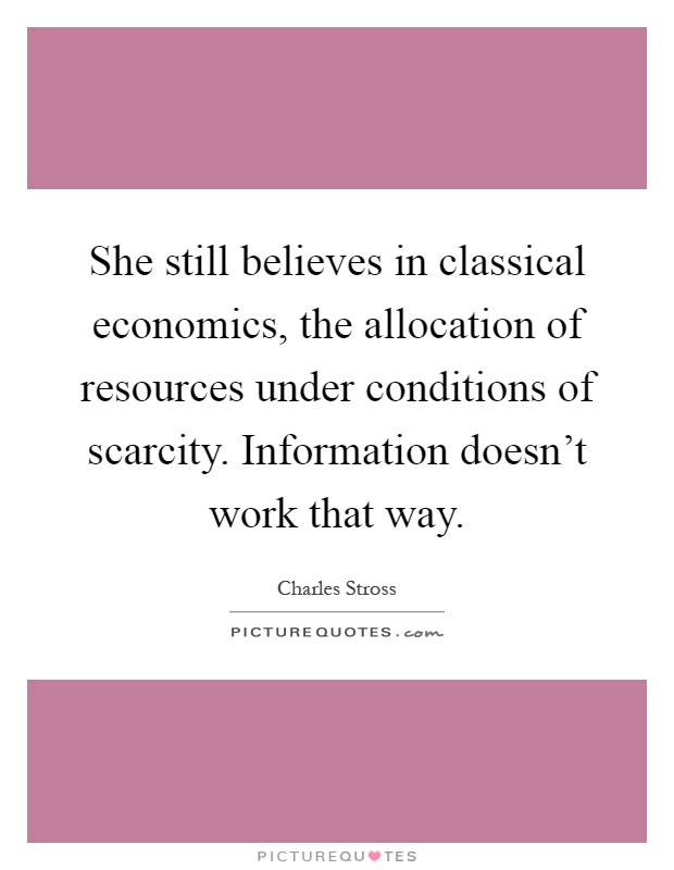 She still believes in classical economics, the allocation of resources under conditions of scarcity. Information doesn't work that way Picture Quote #1