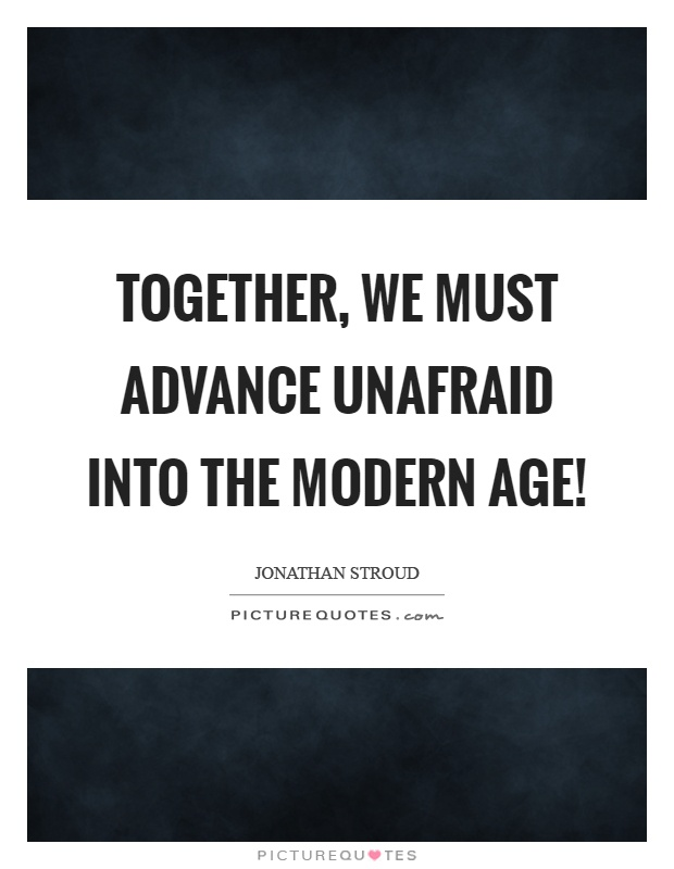Together, we must advance unafraid into the modern age! Picture Quote #1