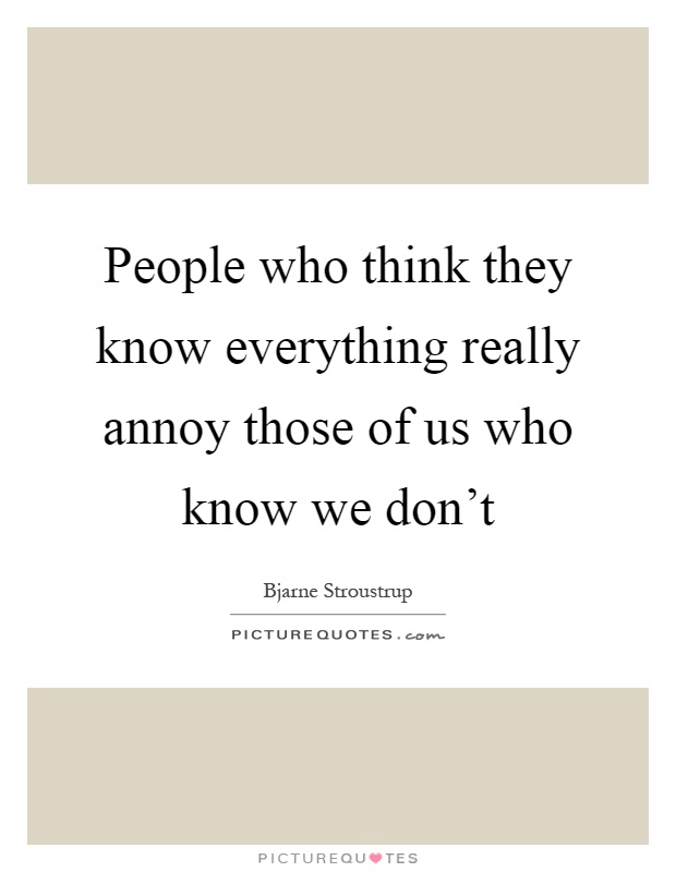 People who think they know everything really annoy those of us who know we don't Picture Quote #1