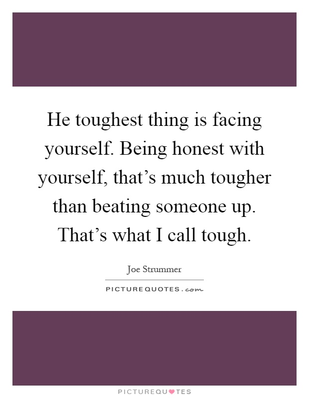 He toughest thing is facing yourself. Being honest with yourself, that's much tougher than beating someone up. That's what I call tough Picture Quote #1