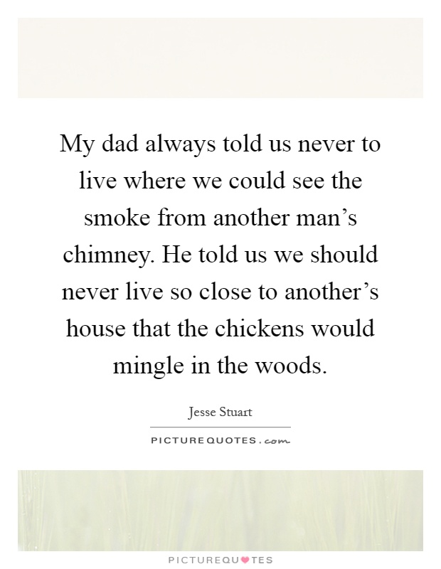 My dad always told us never to live where we could see the smoke from another man's chimney. He told us we should never live so close to another's house that the chickens would mingle in the woods Picture Quote #1
