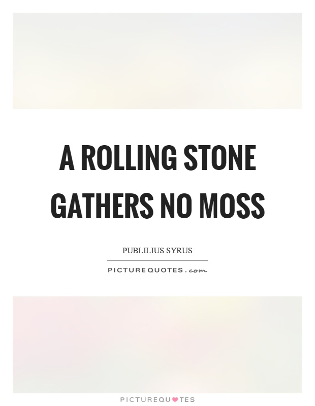 a rolling stone gathers no moss proverb