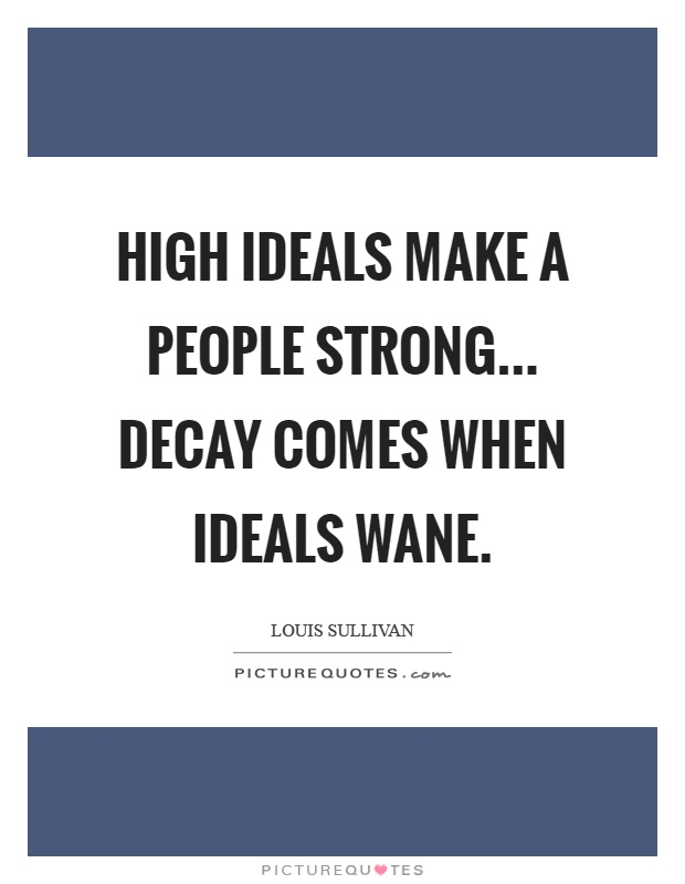 High ideals make a people strong... Decay comes when ideals wane Picture Quote #1