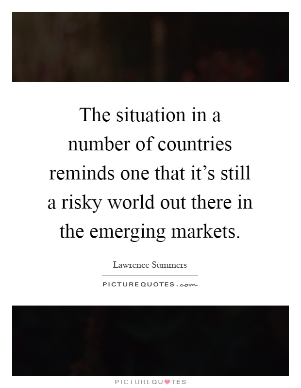 The situation in a number of countries reminds one that it's still a risky world out there in the emerging markets Picture Quote #1