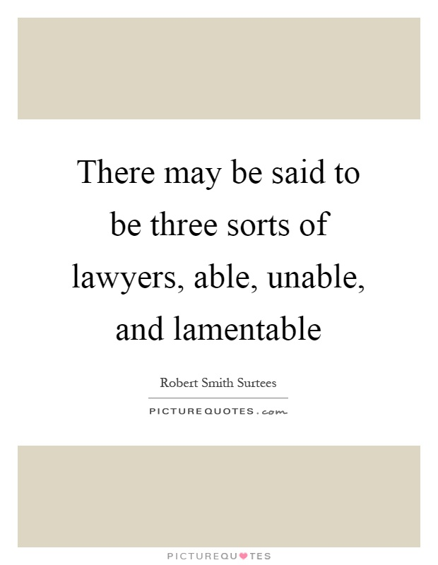 There may be said to be three sorts of lawyers, able, unable, and lamentable Picture Quote #1