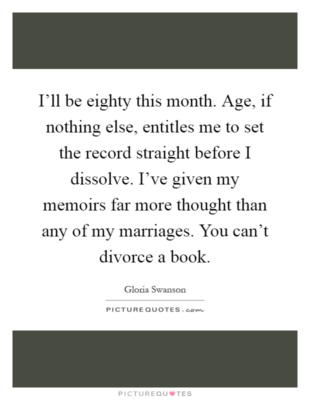 I'll be eighty this month. Age, if nothing else, entitles me to set the record straight before I dissolve. I've given my memoirs far more thought than any of my marriages. You can't divorce a book Picture Quote #1