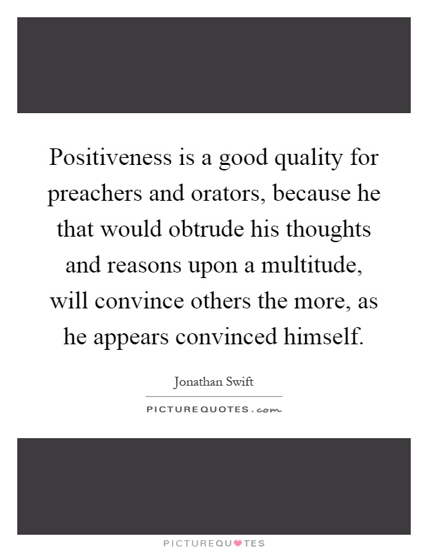 Positiveness is a good quality for preachers and orators, because he that would obtrude his thoughts and reasons upon a multitude, will convince others the more, as he appears convinced himself Picture Quote #1