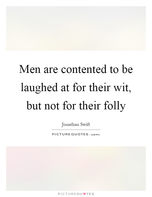 Men are contented to be laughed at for their wit, but not for their folly Picture Quote #1