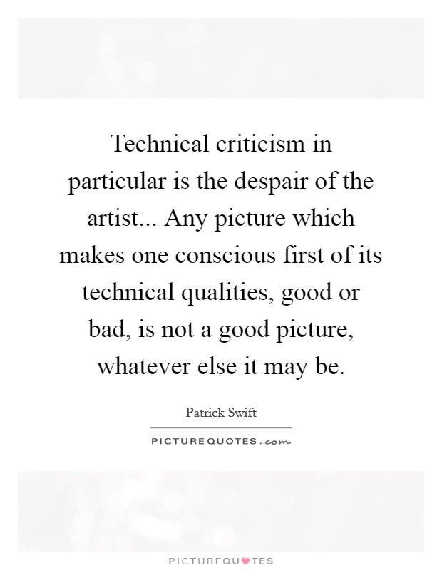 Technical criticism in particular is the despair of the artist... Any picture which makes one conscious first of its technical qualities, good or bad, is not a good picture, whatever else it may be Picture Quote #1