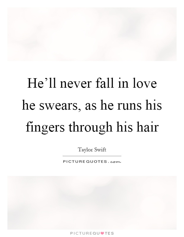 He'll never fall in love he swears, as he runs his fingers through his hair Picture Quote #1