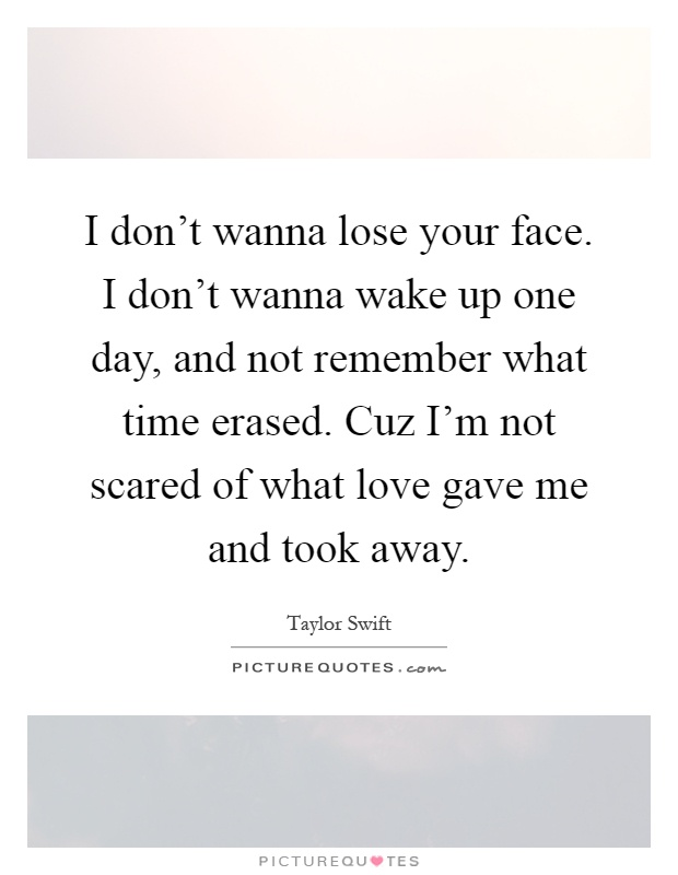 I don't wanna lose your face. I don't wanna wake up one day, and not remember what time erased. Cuz I'm not scared of what love gave me and took away Picture Quote #1