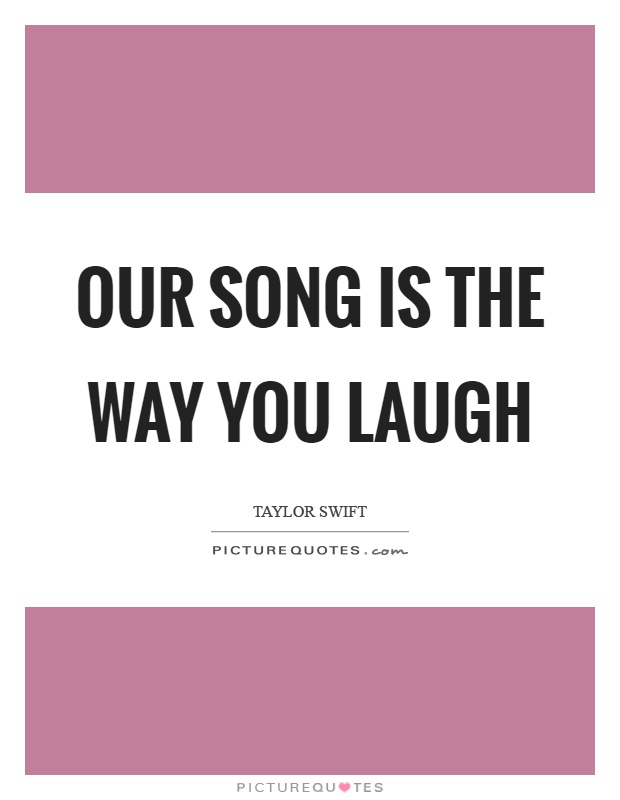 Our song is the way you laugh Picture Quote #1